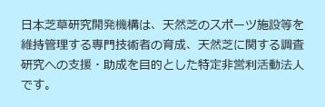 日本芝草研究開発機構は、天然芝のスポーツ施設等を維持管理する専門技術者の育成、天然芝に関する調査研究への支援・助成を目的とした特定非営利活動法人です。